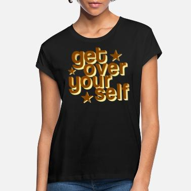 Yourself Get Over Yourself - Women's Loose Fit T-Shirt