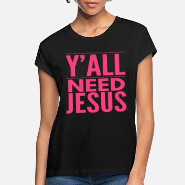 Jesus Y'ALL NEED JESUS - FUNNY CHRISTIAN GIFTS - BIBLE - Women's Loose Fit T-Shirt