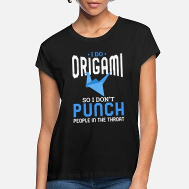 Aggressive I do Origami So I Don't Punch People In The Throat - Women's Loose Fit T-Shirt