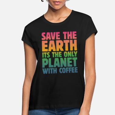 Save Save the Earth, It's the Only Planet with Coffee - Women's Loose Fit T-Shirt