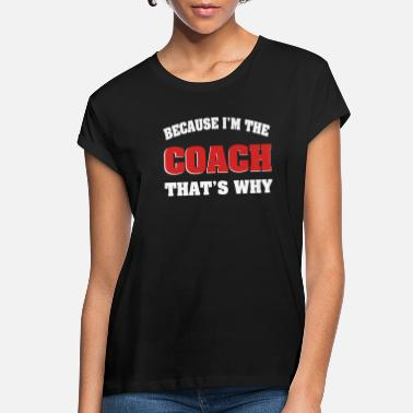 Because Because Im The Coach Thats Why - Women's Loose Fit T-Shirt