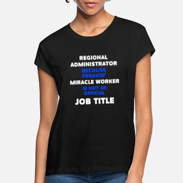 Region Regional Administrator - Regional Administrator be - Women's Loose Fit T-Shirt