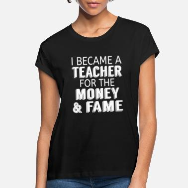 I Became A Teacher For The Money & Fame - Women's Loose Fit T-Shirt