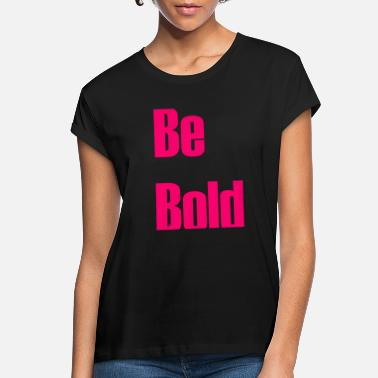 Bold Be bold - Women's Loose Fit T-Shirt