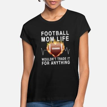 Football FOOTBALL mom life wouldn t trade it for anything - Women's Loose Fit T-Shirt