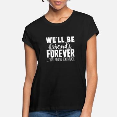 Friendship We'll Be Friends Forever You Know Too Much - Women's Loose Fit T-Shirt