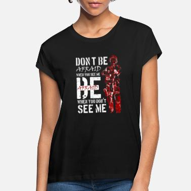 Don't be afraid when you see me. Be afraid when .. - Women's Loose Fit T-Shirt