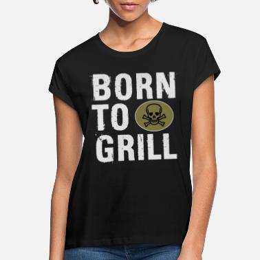 Born To Grill Born to Grill - Women's Loose Fit T-Shirt