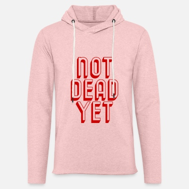 NOT DEAD YET - Still Alive - Cool Funny Quote - Unisex Lightweight Terry Hoodie