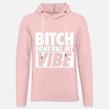 Bitch Dont Kill My Vibe Bitch Don't Kill My Vibe - Unisex Lightweight Terry Hoodie