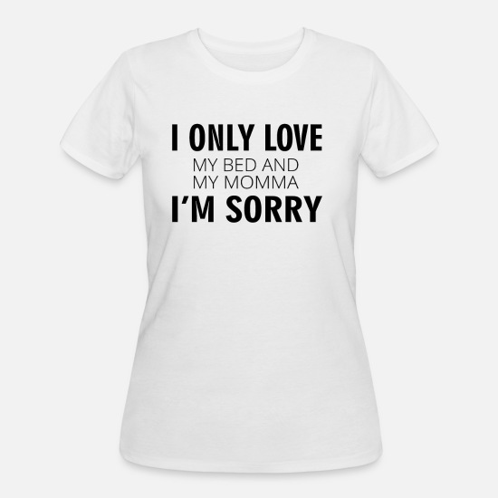 Love T-Shirts - I Only Love My Bed And My Momma, I'm Sorry - Women's 50/50 T-Shirt white
