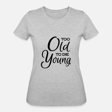 Too Old To Die Young Too old to die young - Women's 50/50 T-Shirt