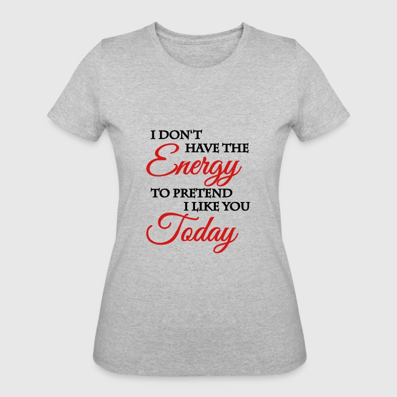 I don't have the energy to pretend I like you - Women's 50/50 T-Shirt
