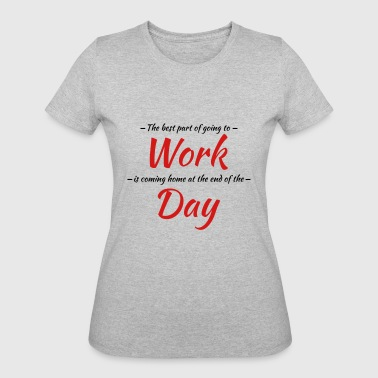 The best part of going to work - Women's 50/50 T-Shirt
