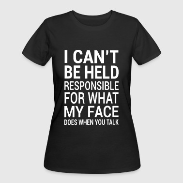 I cant be held responsible for what my face does w - Women's 50/50 T-Shirt