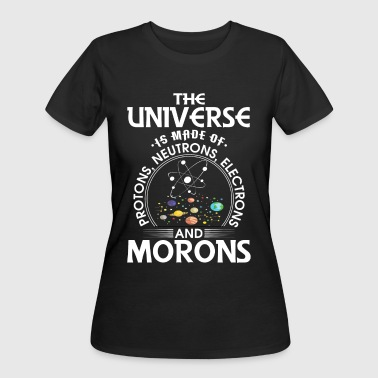 Universe is made of protons, neutrons and morons - Women's 50/50 T-Shirt