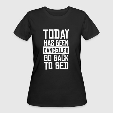 Today Has Been Cancelled Go Back To Bed T Shirt - Women's 50/50 T-Shirt
