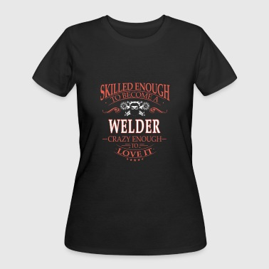 Skilled enough to be a welder - Crazy enough - Women's 50/50 T-Shirt