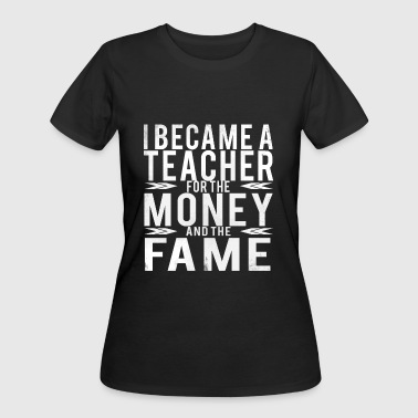 I BECAME A TEACHER FOR THE MONEY AND THE FAME FUN - Women's 50/50 T-Shirt