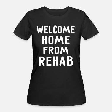 Rehab Funny Quotes Welcome Home From Rehab - Women's 50/50 T-Shirt
