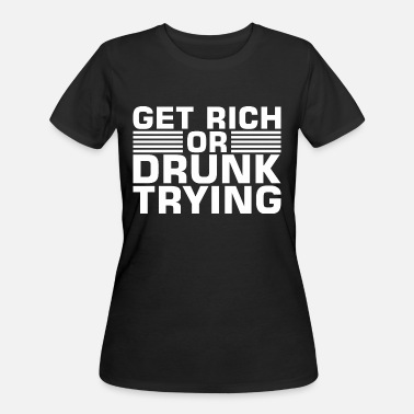 Getting Rich Get Rich Or Drunk Trying - Women's 50/50 T-Shirt