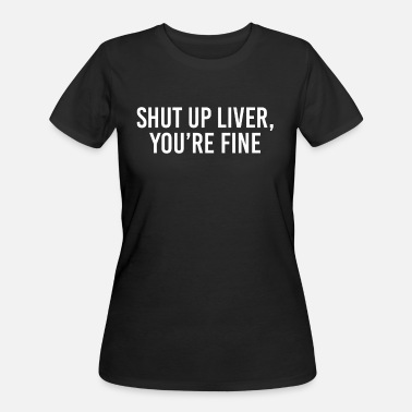 Liver Shut up liver You're fine - Women's 50/50 T-Shirt