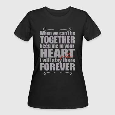 When we can't be together keep me in your heart i - Women's 50/50 T-Shirt