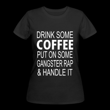 Drink Coffee Put On Some Gangster Rap Handle it - Women's 50/50 T-Shirt