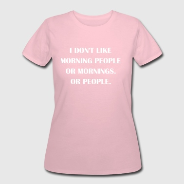 I Dont Like People I Dont Like Morning People Or Mornings Or People - Women's 50/50 T-Shirt