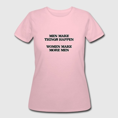 Men make things happen, Women make more men - Women's 50/50 T-Shirt