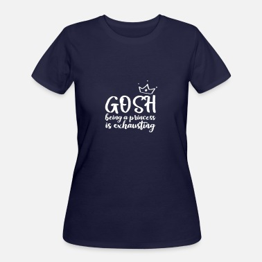 Gosh Being A Princess Is Exhausting Gosh Being A Princess Is Exhausting - Women's 50/50 T-Shirt