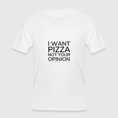 I Want Pizza Not Your Opinion T-Shirt - Men's 50/50 T-Shirt