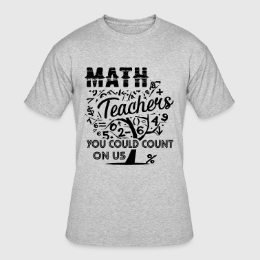 Math Count Teacher Math Teacher You Could Count On Us Shirt - Men's 50/50 T-Shirt