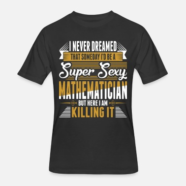 Sexy Mathematician I Never Dreamed Super Sexy Mathematician - Men's 50/50 T-Shirt