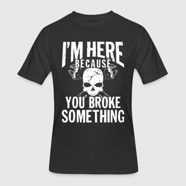 Something I am here because you brokke something mechanic t - Men's 50/50 T-Shirt