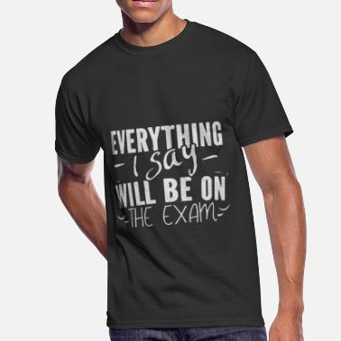 EVERYTHING I SAY will be on the exam - Men's 50/50 T-Shirt