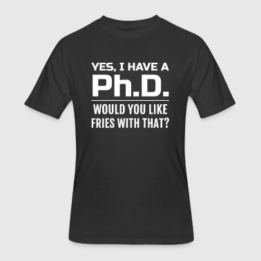 Yes i have a PhD would you like fries with that - Men's 50/50 T-Shirt