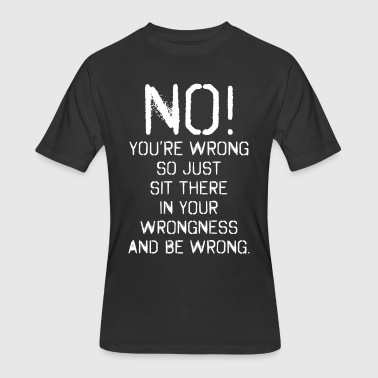 No Youre Wrong So Just Sit There In Your Wrongness - Men's 50/50 T-Shirt