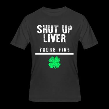 Shut Up Liver You're Fine St Patrick's Day - Men's 50/50 T-Shirt