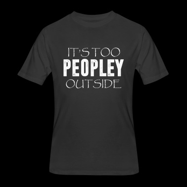 It s Too Peopley Outside T-Shirt - Men's 50/50 T-Shirt