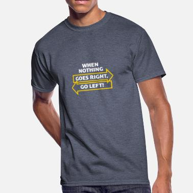 If Nothing Goes Right Go Left If Nothing Goes So Right, Go Left! - Men's 50/50 T-Shirt