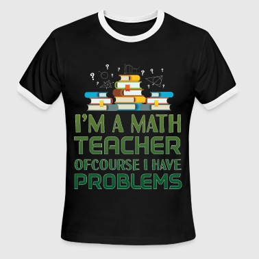Math Teachers Have Problems Im A Math Teacher Ofcourse I Have Problems - Men's Ringer T-Shirt