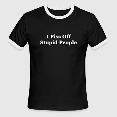 I Piss Off Stupid People - Men's Ringer T-Shirt