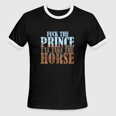 Fuck The Prince Fuck the Prince, I'll take the Horse - Men's Ringer T-Shirt