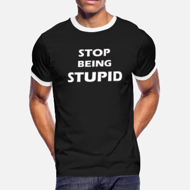 A funny cool and smart stop being stupid t-shirt - Men's Ringer T-Shirt
