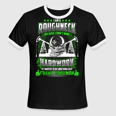 I Am A Roughneck Because I Don't Mind Hardwork - Men's Ringer T-Shirt