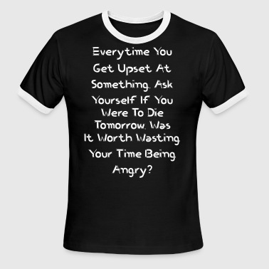 Everytime You Get Upset At Something Ask Yourself - Men's Ringer T-Shirt