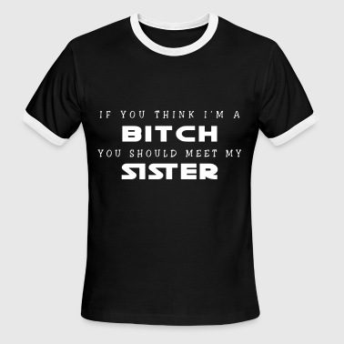 If you think i'm a bitch you should meet my sister - Men's Ringer T-Shirt