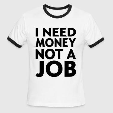 I NEED MONEY NOT A JOB - Men's Ringer T-Shirt