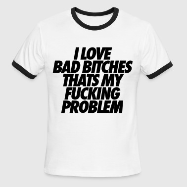 Fuckin Problems I Love Bad Bitches That's My Fucking Problem - Men's Ringer T-Shirt
